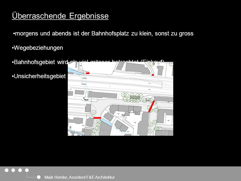 Maik Hömke, Assistent F&E Architektur Überraschende Ergebnisse morgens und abends ist der Bahnhofsplatz zu klein, sonst zu gross Wegebeziehungen Bahnhofsgebiet wird als viel grösser betrachtet (Einkauf) Unsicherheitsgebiet
