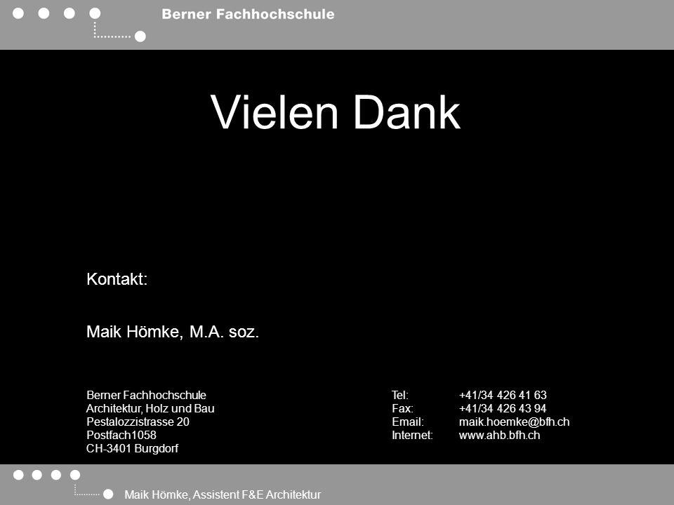 Maik Hömke, Assistent F&E Architektur Vielen Dank Kontakt: Berner Fachhochschule Architektur, Holz und Bau Pestalozzistrasse 20 Postfach1058 CH-3401 Burgdorf Tel: +41/34 426 41 63 Fax: +41/34 426 43 94 Email:maik.hoemke@bfh.ch Internet:www.ahb.bfh.ch Maik Hömke, M.A.