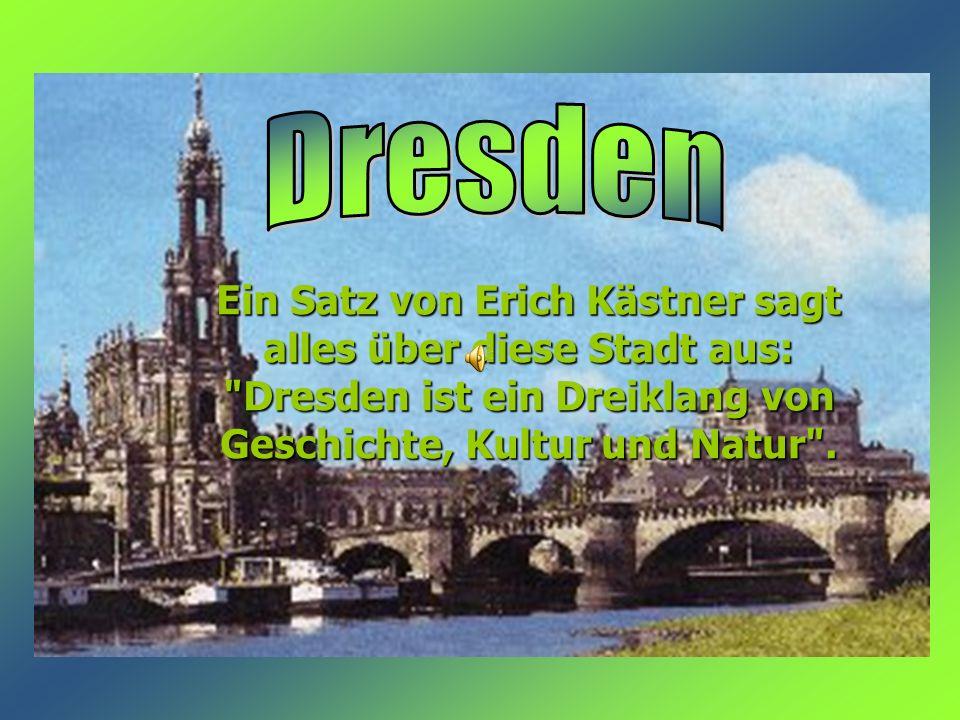 Ein Satz von Erich Kästner sagt alles über diese Stadt aus: Dresden ist ein Dreiklang von Geschichte, Kultur und Natur .