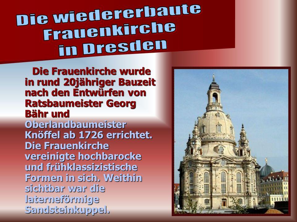 Die Frauenkirche wurde in rund 20jähriger Bauzeit nach den Entwürfen von Ratsbaumeister Georg Bähr und Oberlandbaumeister Knöffel ab 1726 errichtet.