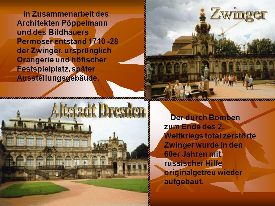 In Zusammenarbeit des Architekten Pöppelmann und des Bildhauers Permoser entstand 1710 -28 der Zwinger, ursprünglich Orangerie und höfischer Festspielplatz, später Ausstellungsgebäude.