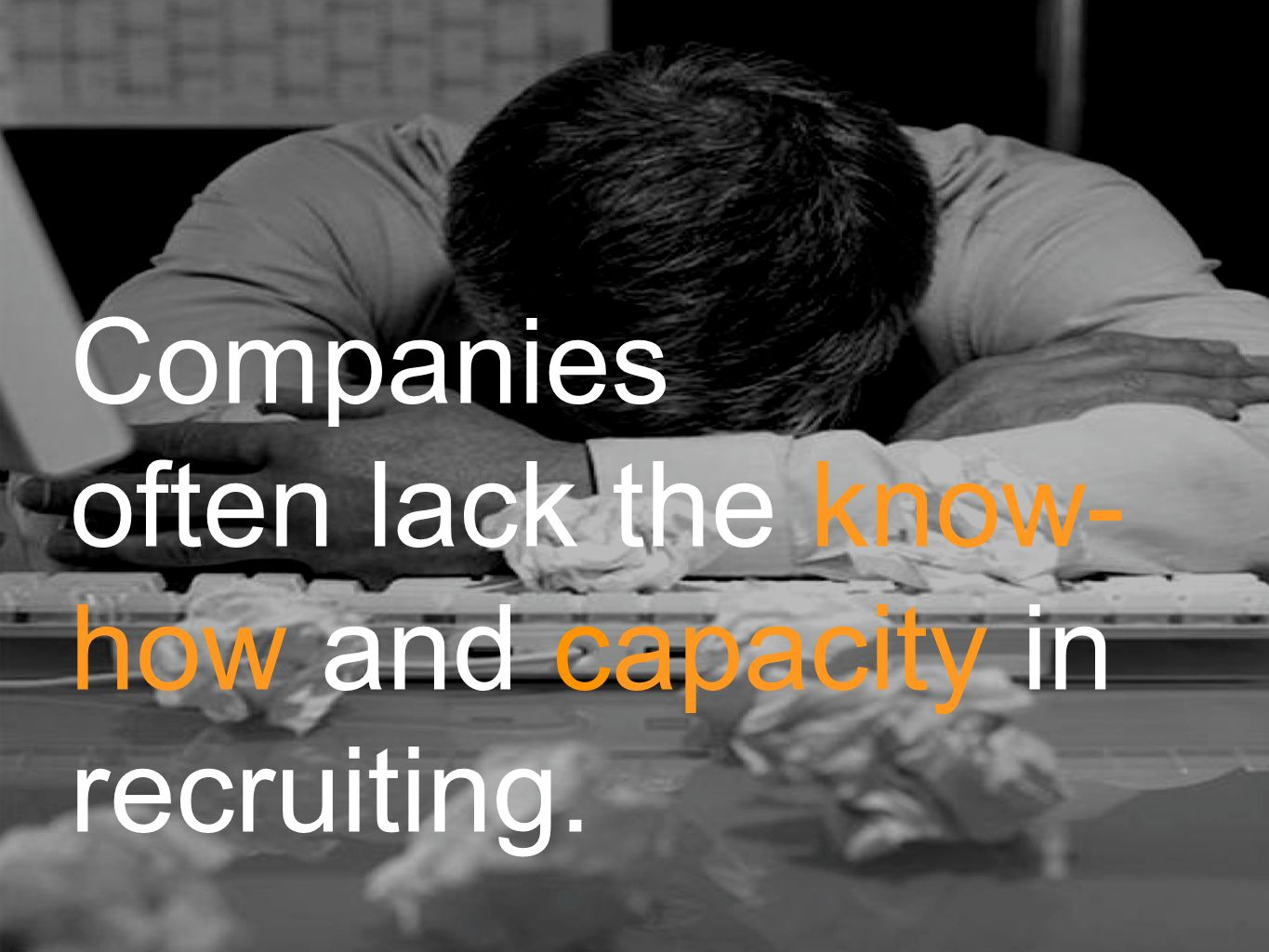 Companies often lack the know- how and capacity in recruiting.