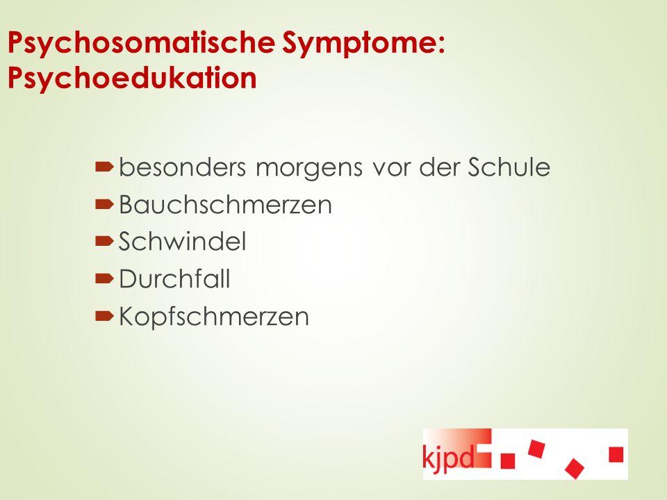 Psychosomatische Symptome: Psychoedukation  besonders morgens vor der Schule  Bauchschmerzen  Schwindel  Durchfall  Kopfschmerzen