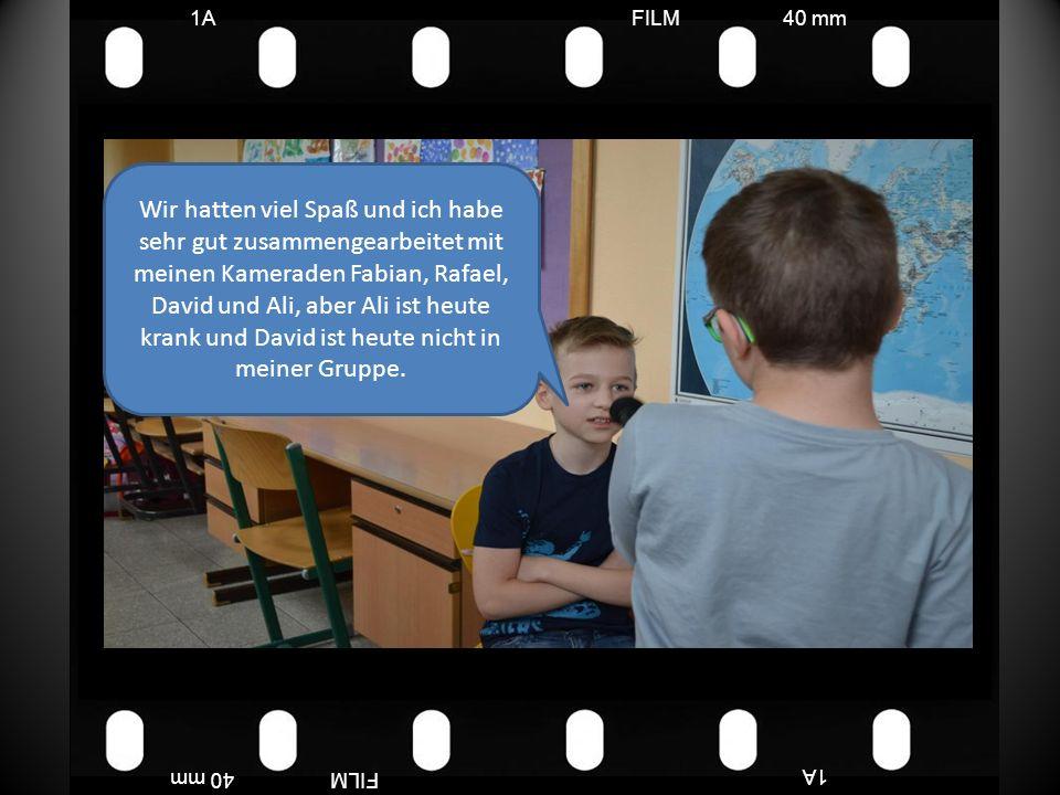 FILM40 mm1A FILM40 mm Wir hatten viel Spaß und ich habe sehr gut zusammengearbeitet mit meinen Kameraden Fabian, Rafael, David und Ali, aber Ali ist heute krank und David ist heute nicht in meiner Gruppe.