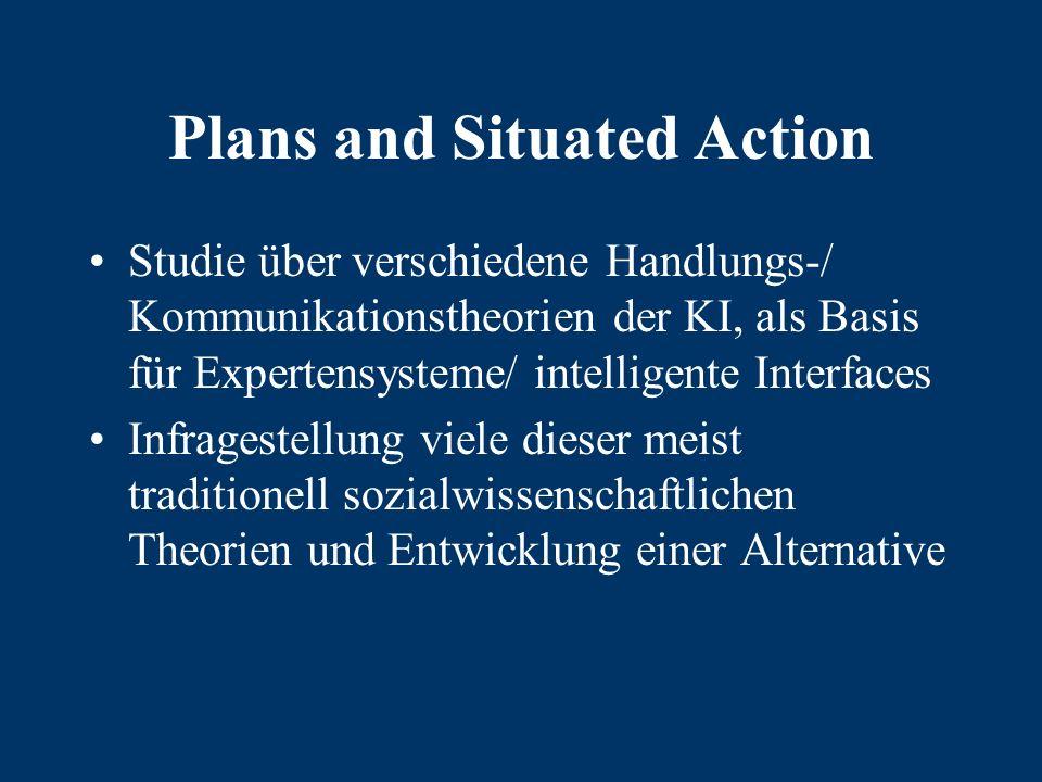 Plans and Situated Action Studie über verschiedene Handlungs-/ Kommunikationstheorien der KI, als Basis für Expertensysteme/ intelligente Interfaces Infragestellung viele dieser meist traditionell sozialwissenschaftlichen Theorien und Entwicklung einer Alternative