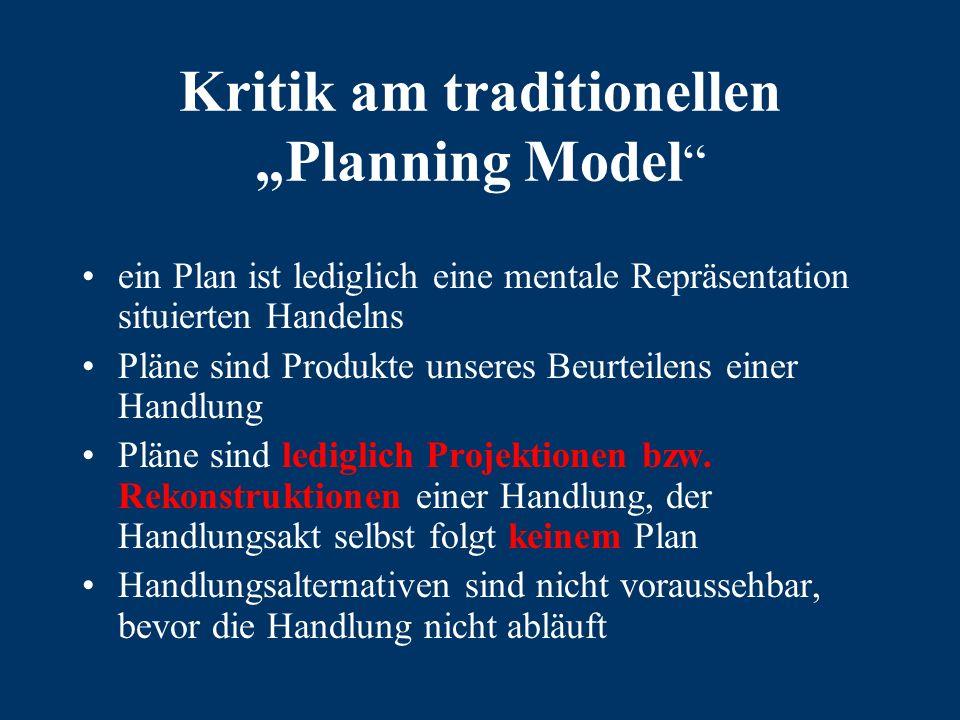 """Kritik am traditionellen """"Planning Model ein Plan ist lediglich eine mentale Repräsentation situierten Handelns Pläne sind Produkte unseres Beurteilens einer Handlung Pläne sind lediglich Projektionen bzw."""