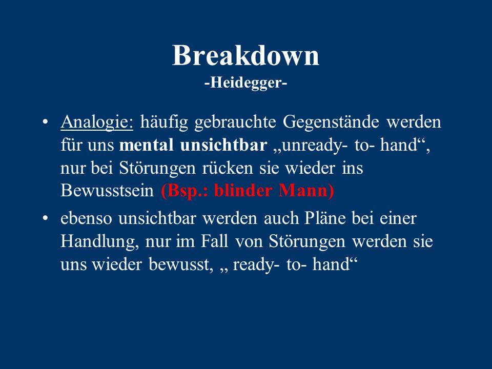 """Breakdown -Heidegger- Analogie: häufig gebrauchte Gegenstände werden für uns mental unsichtbar """"unready- to- hand , nur bei Störungen rücken sie wieder ins Bewusstsein (Bsp.: blinder Mann) ebenso unsichtbar werden auch Pläne bei einer Handlung, nur im Fall von Störungen werden sie uns wieder bewusst, """" ready- to- hand"""