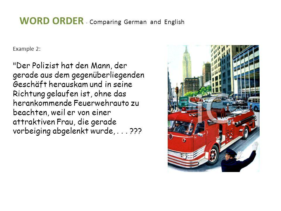 WORD ORDER - Comparing German and English Example 2: Der Polizist hat den Mann, der gerade aus dem gegenüberliegenden Geschäft herauskam und in seine Richtung gelaufen ist, ohne das herankommende Feuerwehrauto zu beachten, weil er von einer attraktiven Frau, die gerade vorbeiging abgelenkt wurde,...