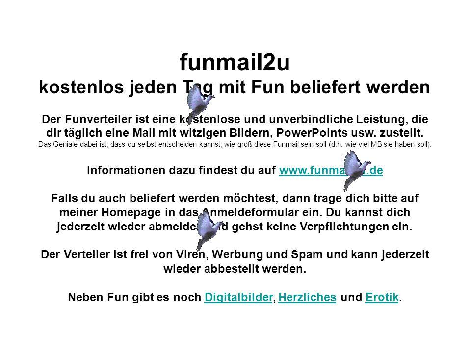funmail2u kostenlos jeden Tag mit Fun beliefert werden Der Funverteiler ist eine kostenlose und unverbindliche Leistung, die dir täglich eine Mail mit witzigen Bildern, PowerPoints usw.