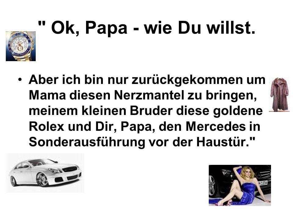 Ok, Papa - wie Du willst.