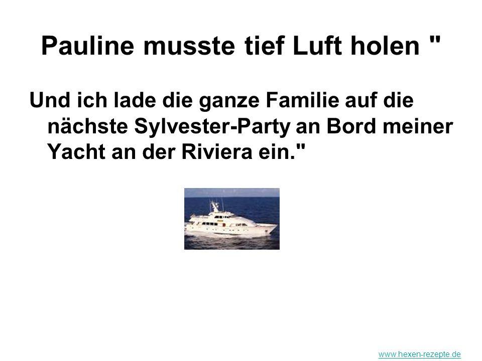 Pauline musste tief Luft holen Und ich lade die ganze Familie auf die nächste Sylvester-Party an Bord meiner Yacht an der Riviera ein. www.hexen-rezepte.de
