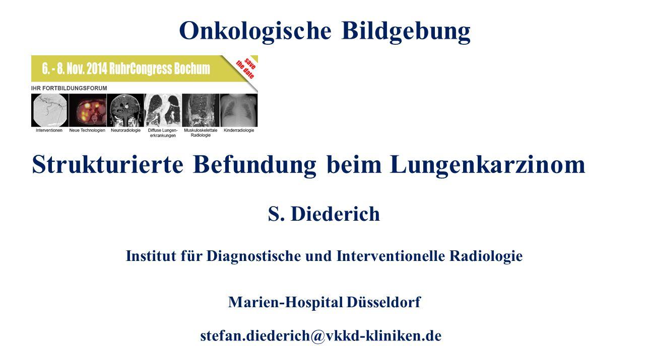 Onkologische Bildgebung: Strukturierte Befundung beim Lungenkarzinom stefan.diederich@vkkd-kliniken.de Strukturierte Befundung beim Lungenkarzinom S.