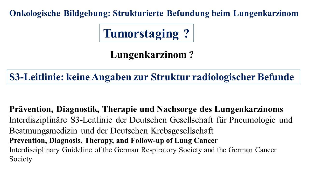 Onkologische Bildgebung: Strukturierte Befundung beim Lungenkarzinom Tumorstaging ? S3-Leitlinie: keine Angaben zur Struktur radiologischer Befunde Lu