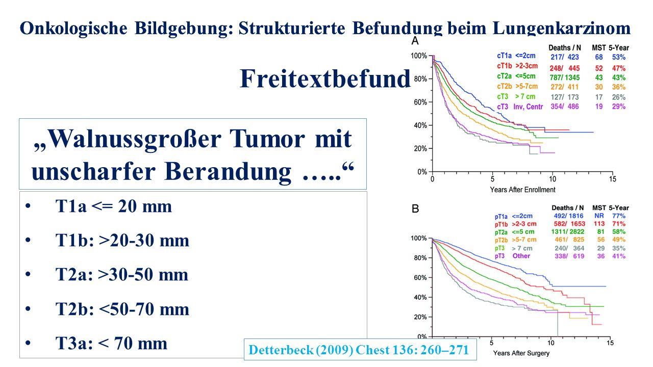 """Onkologische Bildgebung: Strukturierte Befundung beim Lungenkarzinom Freitextbefund Onkologische Bildgebung: Strukturierte Befundung beim Lungenkarzinom """"Walnussgroßer Tumor mit unscharfer Berandung ….. T1a <= 20 mm T1b: >20-30 mm T2a: >30-50 mm T2b: <50-70 mm T3a: < 70 mm Detterbeck (2009) Chest 136: 260–271"""