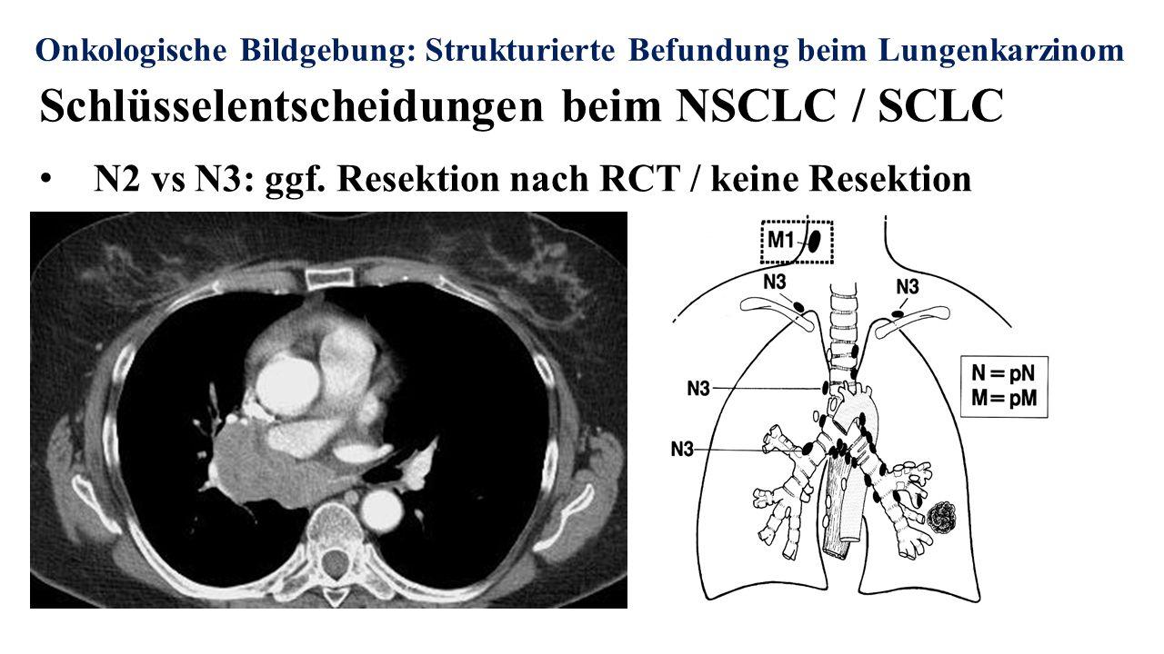 Onkologische Bildgebung: Strukturierte Befundung beim Lungenkarzinom Schlüsselentscheidungen beim NSCLC / SCLC N2 vs N3: ggf. Resektion nach RCT / kei