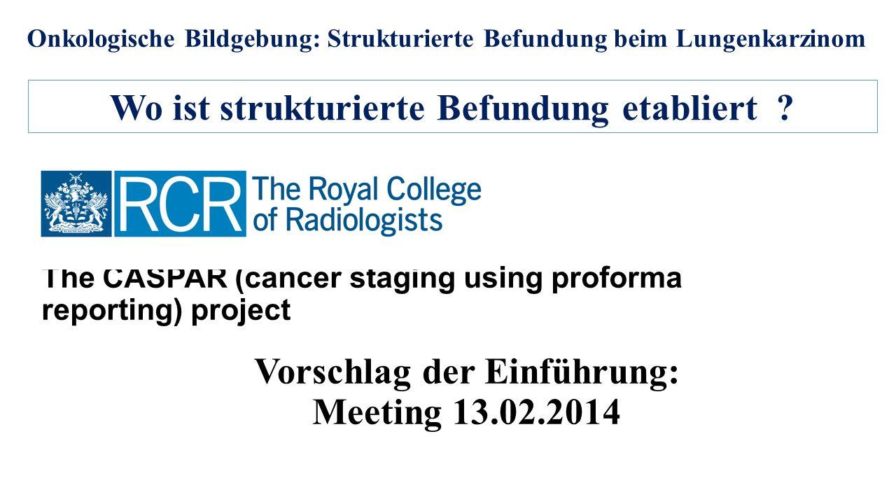 Onkologische Bildgebung: Strukturierte Befundung beim Lungenkarzinom The CASPAR (cancer staging using proforma reporting) project Wo ist strukturierte Befundung etabliert .
