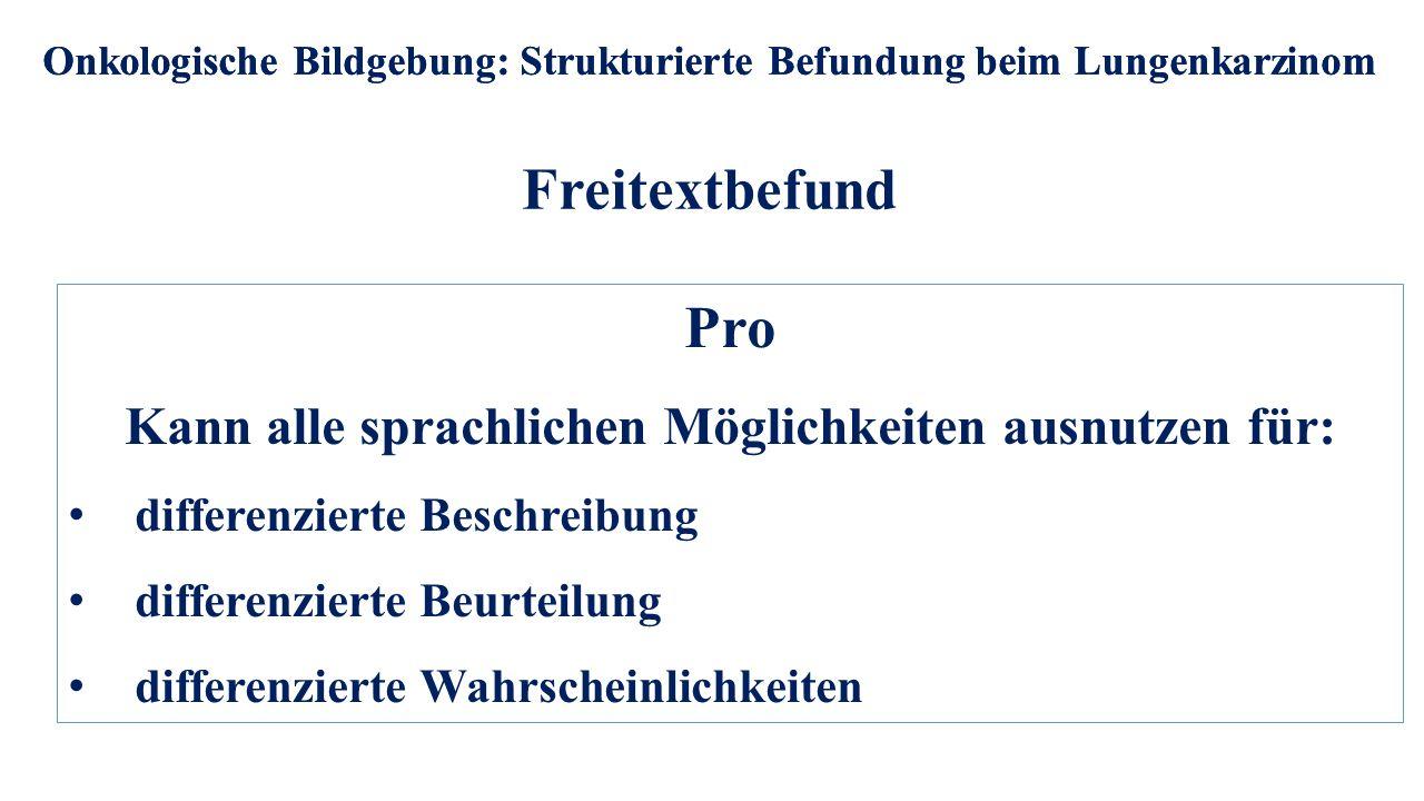 Freitextbefund Onkologische Bildgebung: Strukturierte Befundung beim Lungenkarzinom Pro Kann alle sprachlichen Möglichkeiten ausnutzen für: differenzi