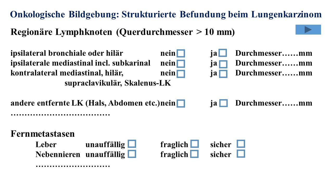 Onkologische Bildgebung: Strukturierte Befundung beim Lungenkarzinom Regionäre Lymphknoten (Querdurchmesser > 10 mm) ipsilateral bronchiale oder hilärneinjaDurchmesser……mm ipsilaterale mediastinal incl.