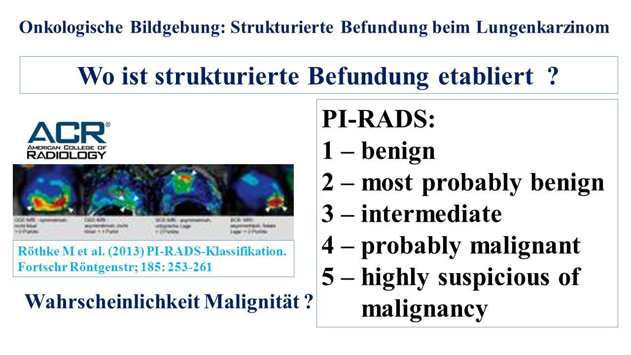 Onkologische Bildgebung: Strukturierte Befundung beim Lungenkarzinom Wo ist strukturierte Befundung etabliert ? PI-RADS: 1 – benign 2 – most probably