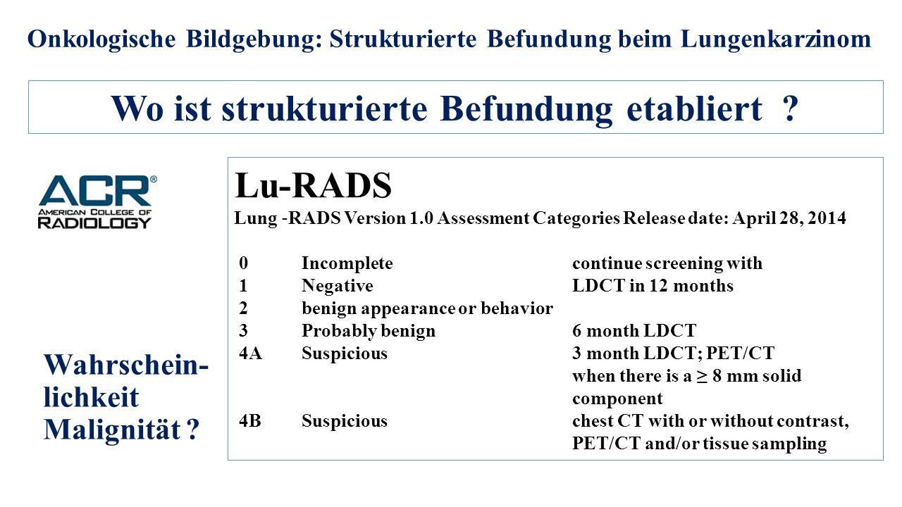 Onkologische Bildgebung: Strukturierte Befundung beim Lungenkarzinom Wo ist strukturierte Befundung etabliert ? Lu-RADS Lung ‐ RADS Version 1.0 Assess
