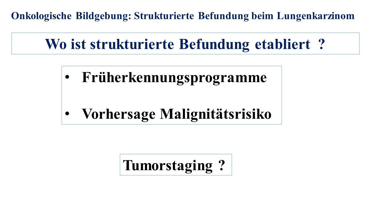 Onkologische Bildgebung: Strukturierte Befundung beim Lungenkarzinom Wo ist strukturierte Befundung etabliert ? Früherkennungsprogramme Vorhersage Mal