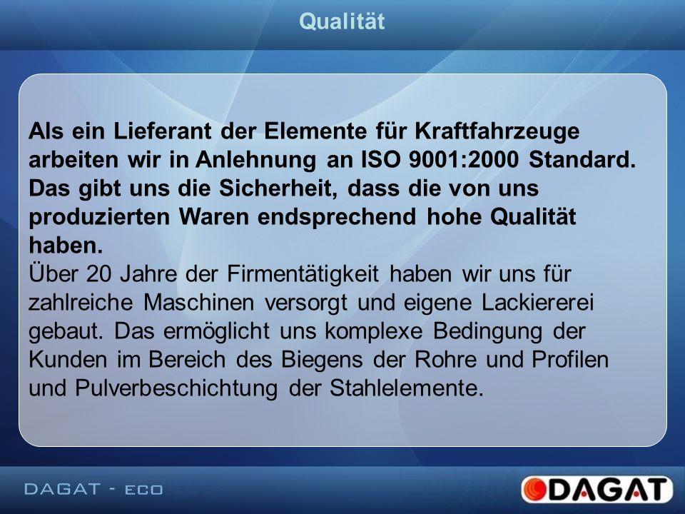 Als ein Lieferant der Elemente für Kraftfahrzeuge arbeiten wir in Anlehnung an ISO 9001:2000 Standard. Das gibt uns die Sicherheit, dass die von uns p