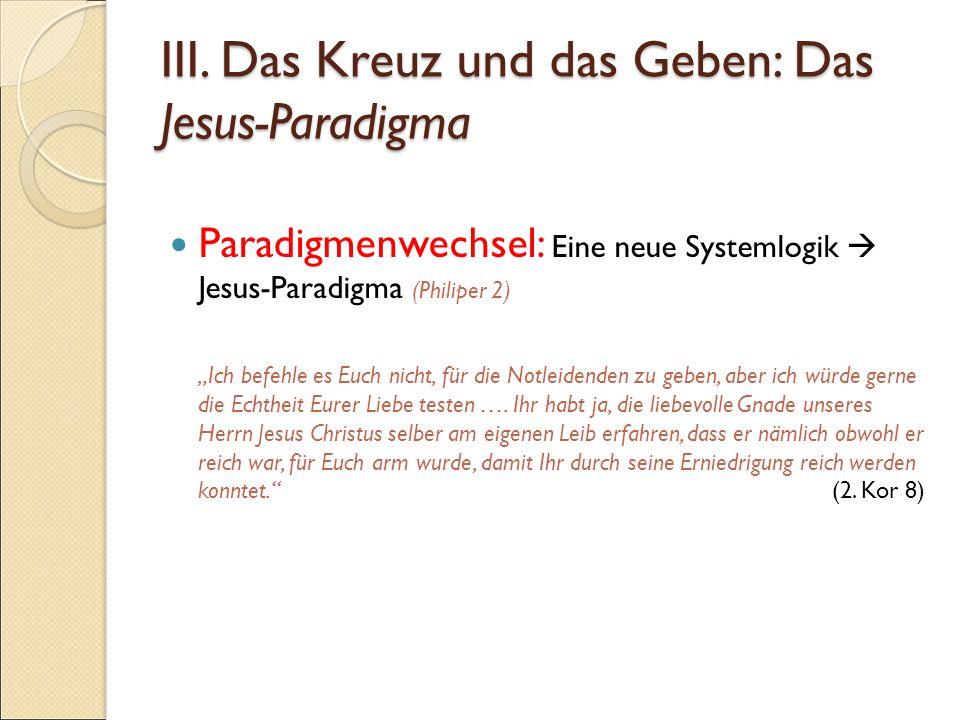 """III. Das Kreuz und das Geben: Das Jesus-Paradigma Paradigmenwechsel: Eine neue Systemlogik  Jesus-Paradigma (Philiper 2) """"Ich befehle es Euch nicht,"""