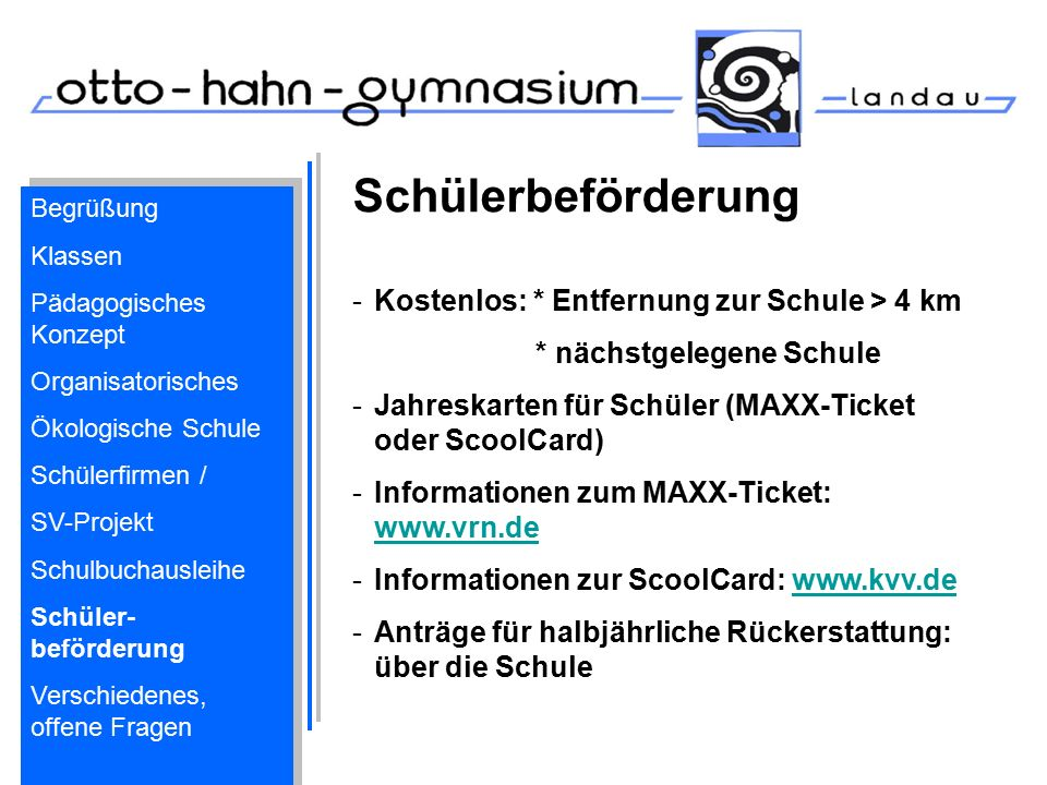 Schülerbeförderung -Kostenlos: * Entfernung zur Schule > 4 km * nächstgelegene Schule -Jahreskarten für Schüler (MAXX-Ticket oder ScoolCard) -Informationen zum MAXX-Ticket: www.vrn.de www.vrn.de -Informationen zur ScoolCard: www.kvv.dewww.kvv.de -Anträge für halbjährliche Rückerstattung: über die Schule Begrüßung Klassen Pädagogisches Konzept Organisatorisches Ökologische Schule Schülerfirmen / SV-Projekt Schulbuchausleihe Schüler- beförderung Verschiedenes, offene Fragen Begrüßung Klassen Pädagogisches Konzept Organisatorisches Ökologische Schule Schülerfirmen / SV-Projekt Schulbuchausleihe Schüler- beförderung Verschiedenes, offene Fragen