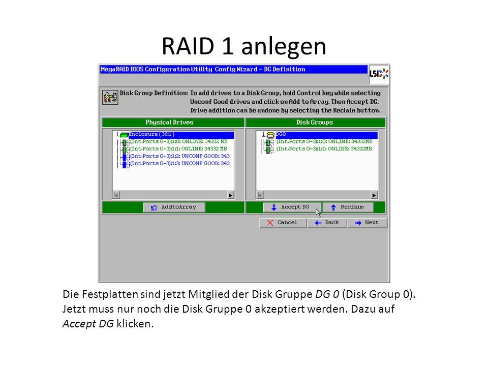 RAID 1 anlegen Die Festplatten sind jetzt Mitglied der Disk Gruppe DG 0 (Disk Group 0). Jetzt muss nur noch die Disk Gruppe 0 akzeptiert werden. Dazu