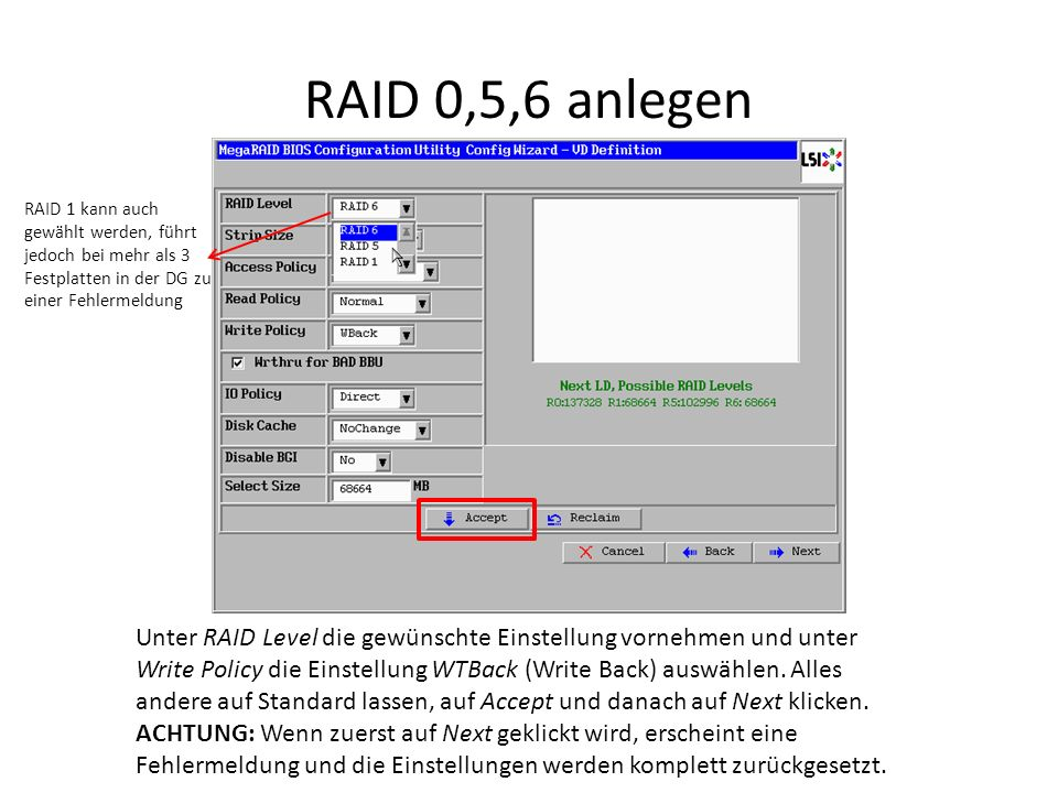 RAID 0,5,6 anlegen Unter RAID Level die gewünschte Einstellung vornehmen und unter Write Policy die Einstellung WTBack (Write Back) auswählen.