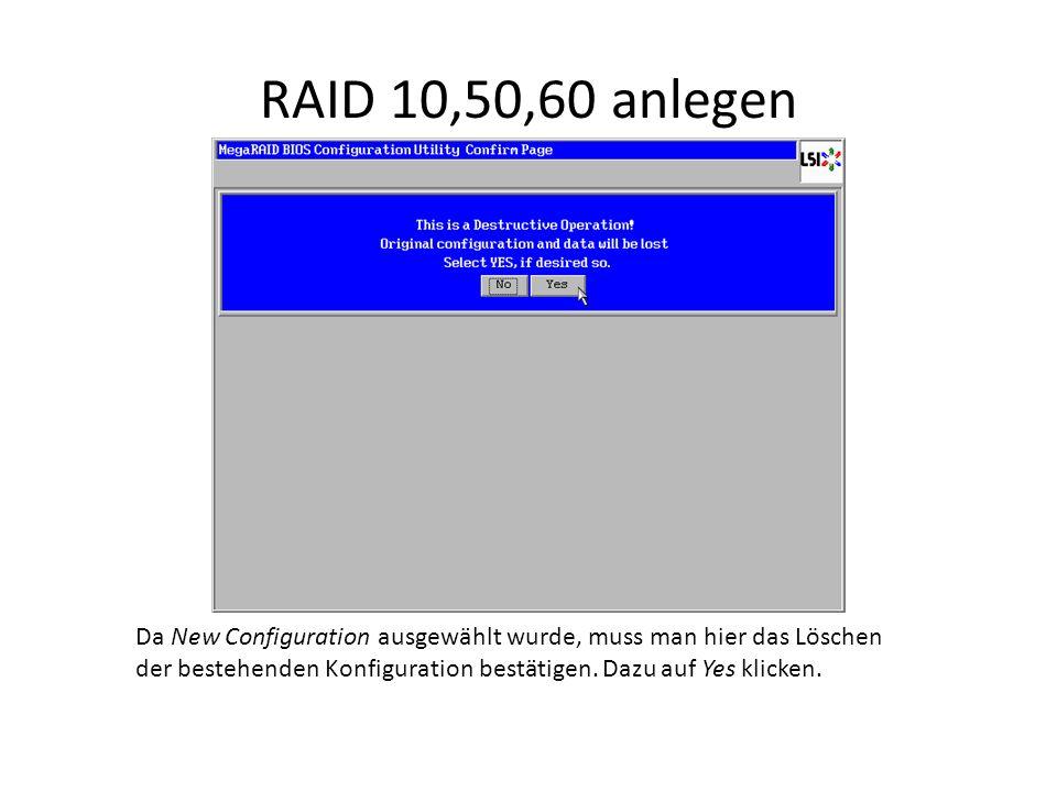 RAID 10,50,60 anlegen Da New Configuration ausgewählt wurde, muss man hier das Löschen der bestehenden Konfiguration bestätigen. Dazu auf Yes klicken.