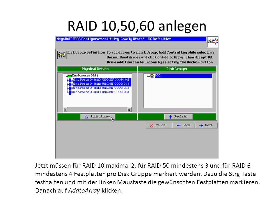 RAID 10,50,60 anlegen Jetzt müssen für RAID 10 maximal 2, für RAID 50 mindestens 3 und für RAID 6 mindestens 4 Festplatten pro Disk Gruppe markiert werden.