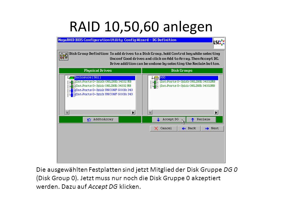 RAID 10,50,60 anlegen Die ausgewählten Festplatten sind jetzt Mitglied der Disk Gruppe DG 0 (Disk Group 0). Jetzt muss nur noch die Disk Gruppe 0 akze