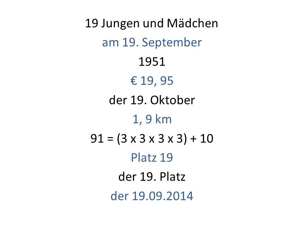 19 Jungen und Mädchen am 19. September 1951 € 19, 95 der 19. Oktober 1, 9 km 91 = (3 x 3 x 3 x 3) + 10 Platz 19 der 19. Platz der 19.09.2014