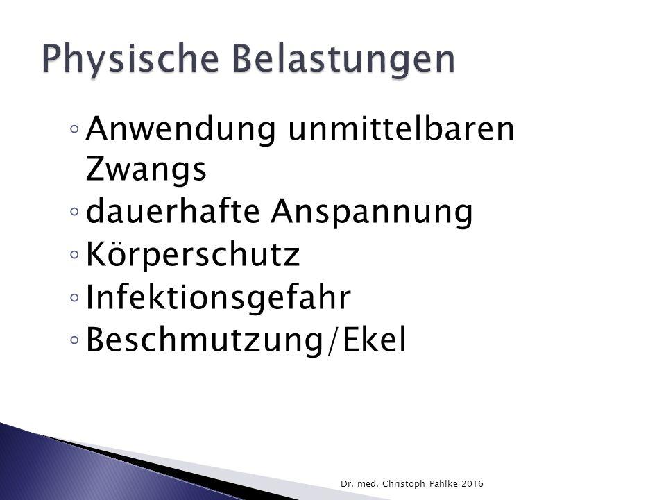 ◦ Anwendung unmittelbaren Zwangs ◦ dauerhafte Anspannung ◦ Körperschutz ◦ Infektionsgefahr ◦ Beschmutzung/Ekel Dr.