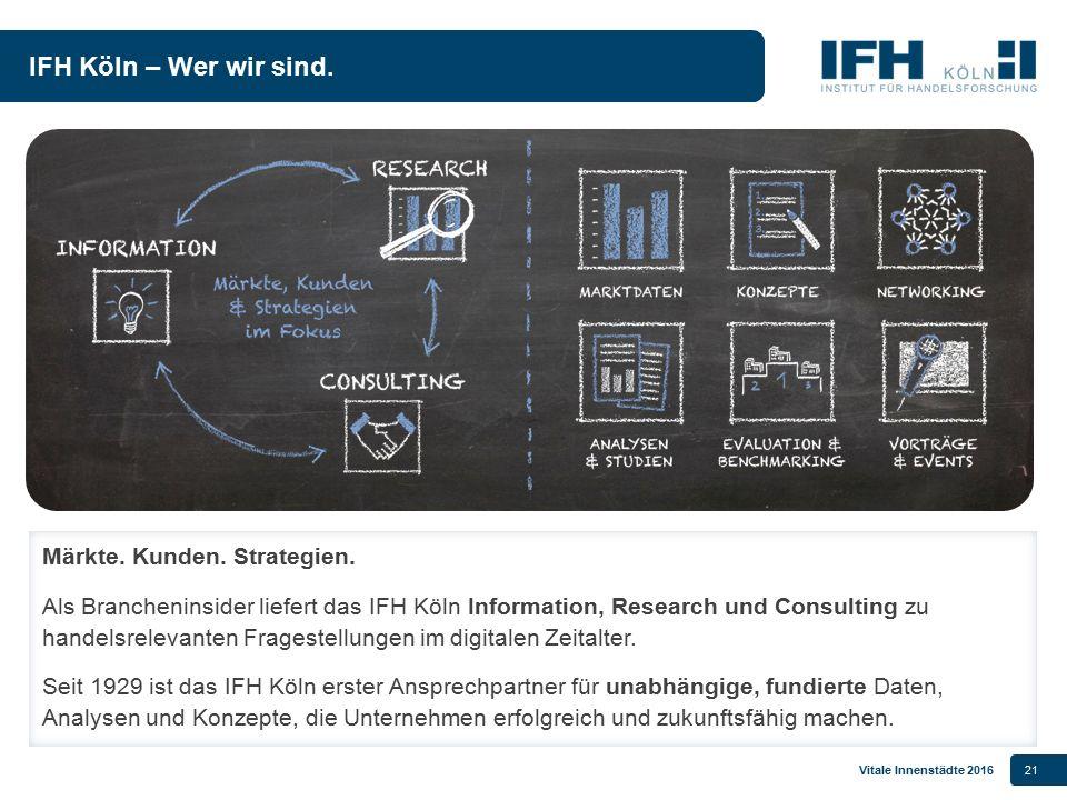 Vitale Innenstädte 201621 IFH Köln – Wer wir sind. Märkte. Kunden. Strategien. Als Brancheninsider liefert das IFH Köln Information, Research und Cons
