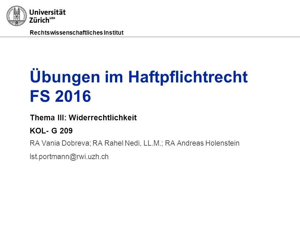 Rechtswissenschaftliches Institut Übungen im Haftpflichtrecht FS 2016 Thema III: Widerrechtlichkeit KOL- G 209 RA Vania Dobreva; RA Rahel Nedi, LL.M.; RA Andreas Holenstein lst.portmann@rwi.uzh.ch