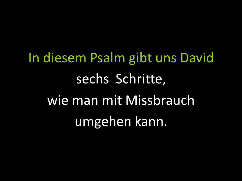 In diesem Psalm gibt uns David sechs Schritte, wie man mit Missbrauch umgehen kann.