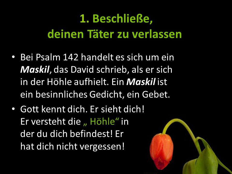 1. Beschließe, deinen Täter zu verlassen Bei Psalm 142 handelt es sich um ein Maskil, das David schrieb, als er sich in der Höhle aufhielt. Ein Maskil