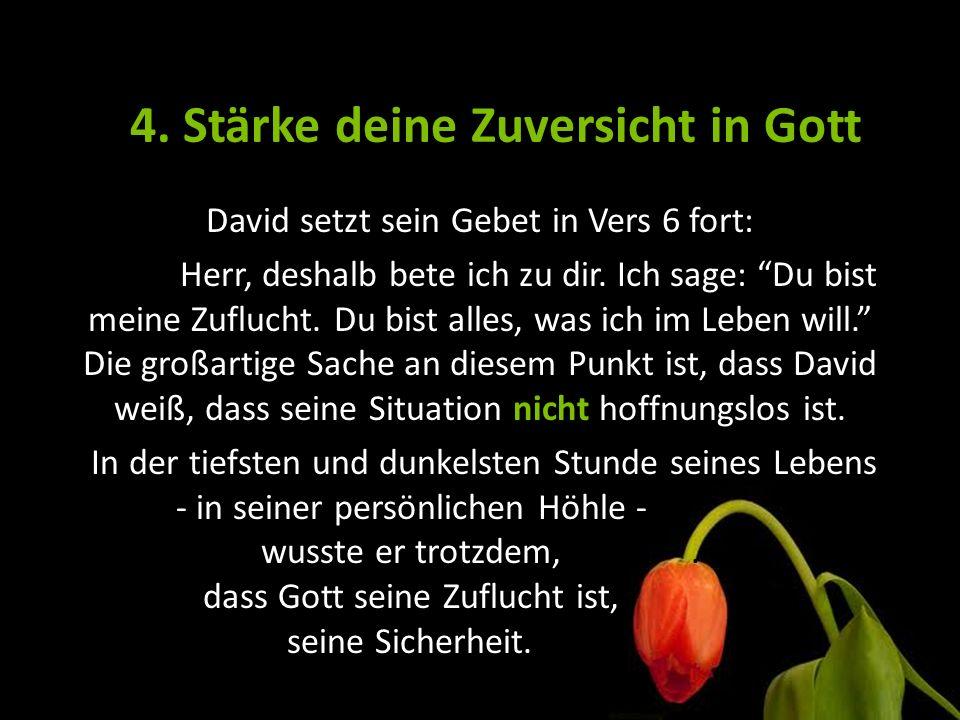 """4. Stärke deine Zuversicht in Gott David setzt sein Gebet in Vers 6 fort: Herr, deshalb bete ich zu dir. Ich sage: """"Du bist meine Zuflucht. Du bist al"""