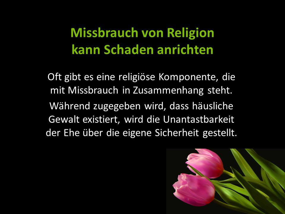 Missbrauch von Religion kann Schaden anrichten Oft gibt es eine religiöse Komponente, die mit Missbrauch in Zusammenhang steht. Während zugegeben wird