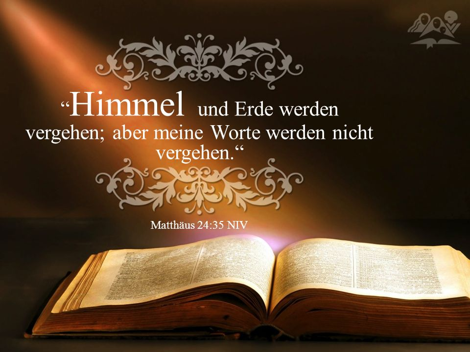 Himmel und Erde werden vergehen; aber meine Worte werden nicht vergehen. Matthäus 24:35 NIV