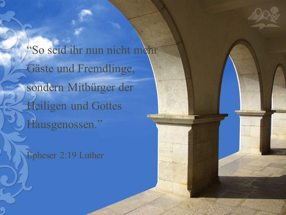So seid ihr nun nicht mehr Gäste und Fremdlinge, sondern Mitbürger der Heiligen und Gottes Hausgenossen. Epheser 2:19 Luther