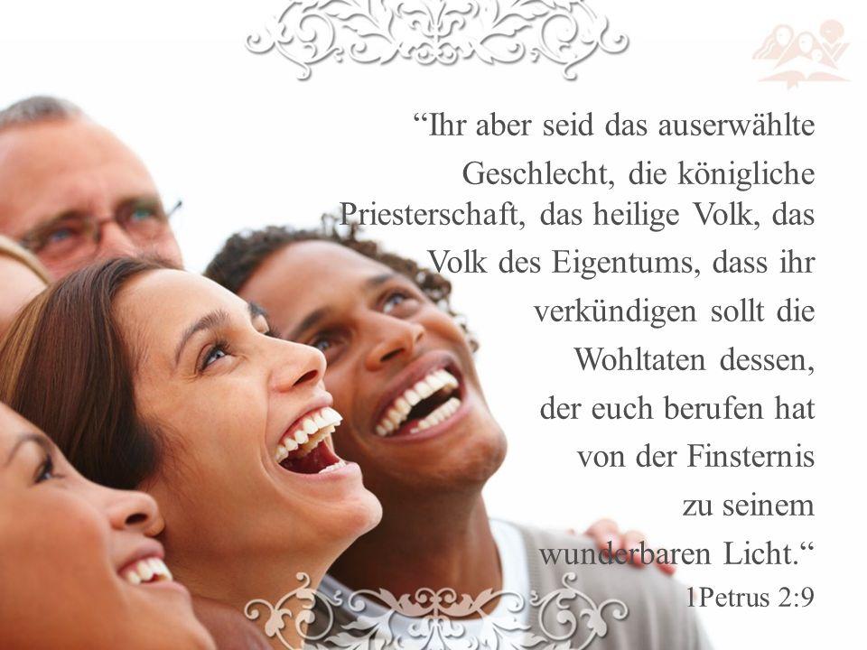 Ihr aber seid das auserwählte Geschlecht, die königliche Priesterschaft, das heilige Volk, das Volk des Eigentums, dass ihr verkündigen sollt die Wohltaten dessen, der euch berufen hat von der Finsternis zu seinem wunderbaren Licht. 1Petrus 2:9