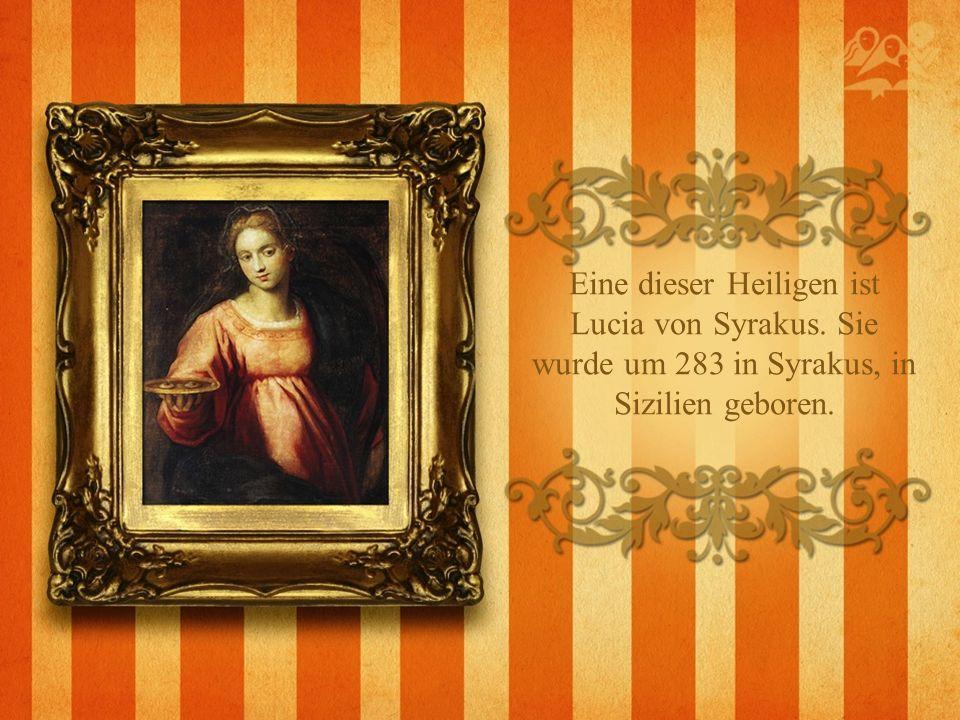 Eine dieser Heiligen ist Lucia von Syrakus. Sie wurde um 283 in Syrakus, in Sizilien geboren.
