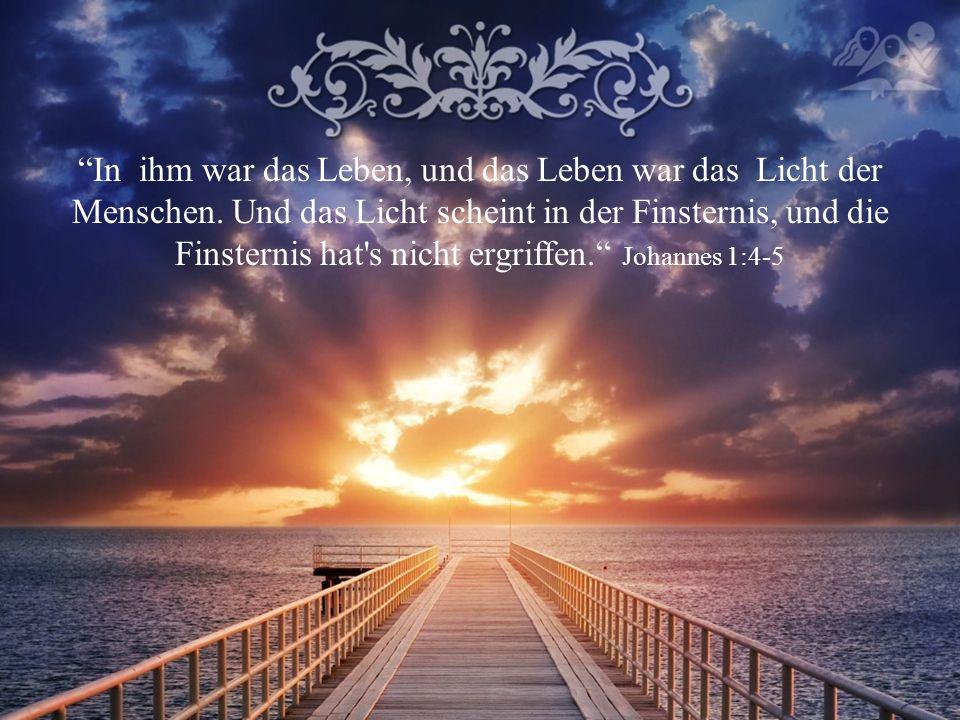 In ihm war das Leben, und das Leben war das Licht der Menschen.