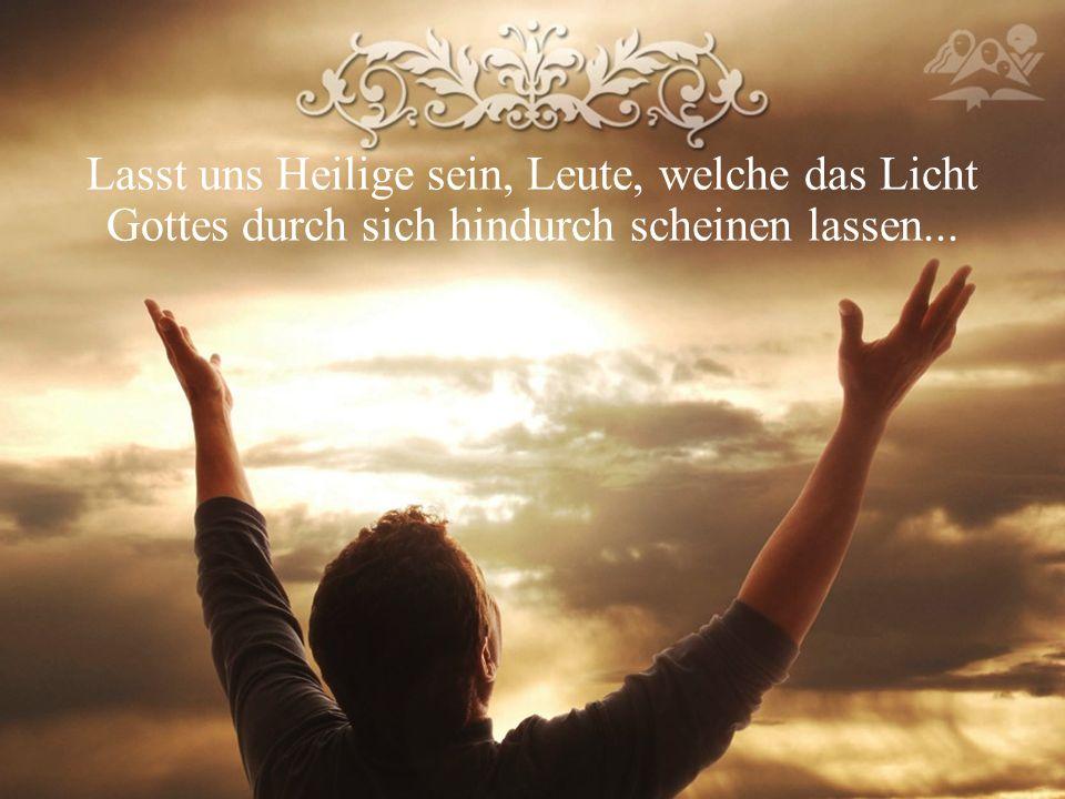 Lasst uns Heilige sein, Leute, welche das Licht Gottes durch sich hindurch scheinen lassen...