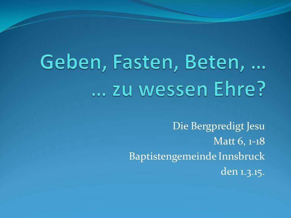 Die Bergpredigt Jesu Matt 6, 1-18 Baptistengemeinde Innsbruck den 1.3.15.