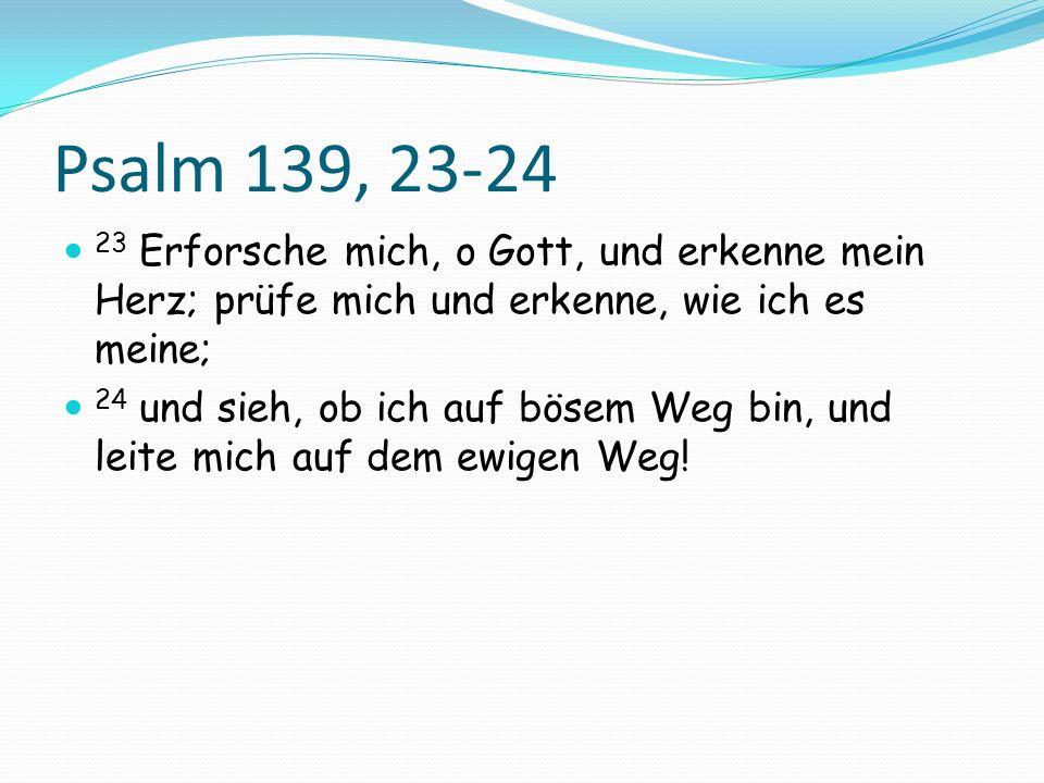 Psalm 139, 23-24 23 Erforsche mich, o Gott, und erkenne mein Herz; prüfe mich und erkenne, wie ich es meine; 24 und sieh, ob ich auf bösem Weg bin, un