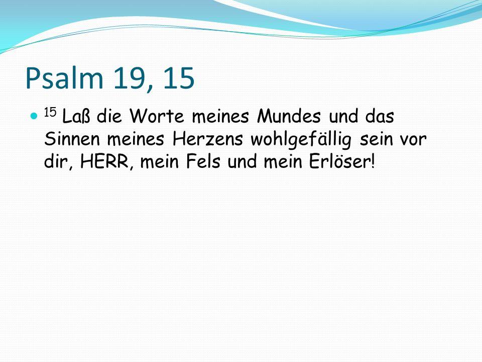 Psalm 19, 15 15 Laß die Worte meines Mundes und das Sinnen meines Herzens wohlgefällig sein vor dir, HERR, mein Fels und mein Erlöser!